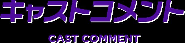 キャストコメント CAST COMMENT